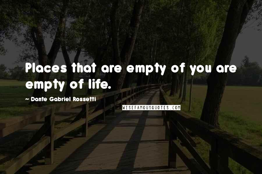 Dante Gabriel Rossetti quotes: Places that are empty of you are empty of life.
