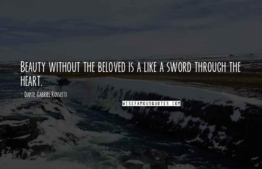 Dante Gabriel Rossetti quotes: Beauty without the beloved is a like a sword through the heart.