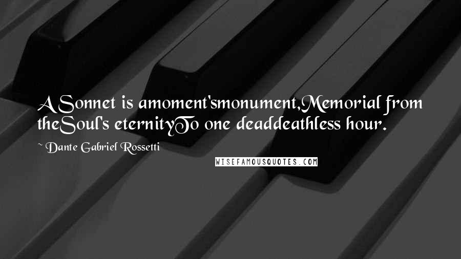 Dante Gabriel Rossetti quotes: A Sonnet is amoment'smonument,Memorial from theSoul's eternityTo one deaddeathless hour.
