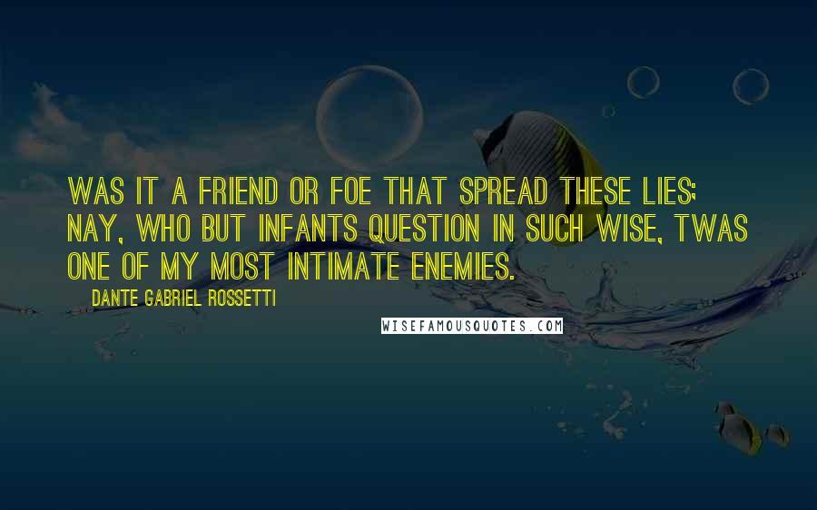 Dante Gabriel Rossetti quotes: Was it a friend or foe that spread these lies; Nay, who but infants question in such wise, twas one of my most intimate enemies.