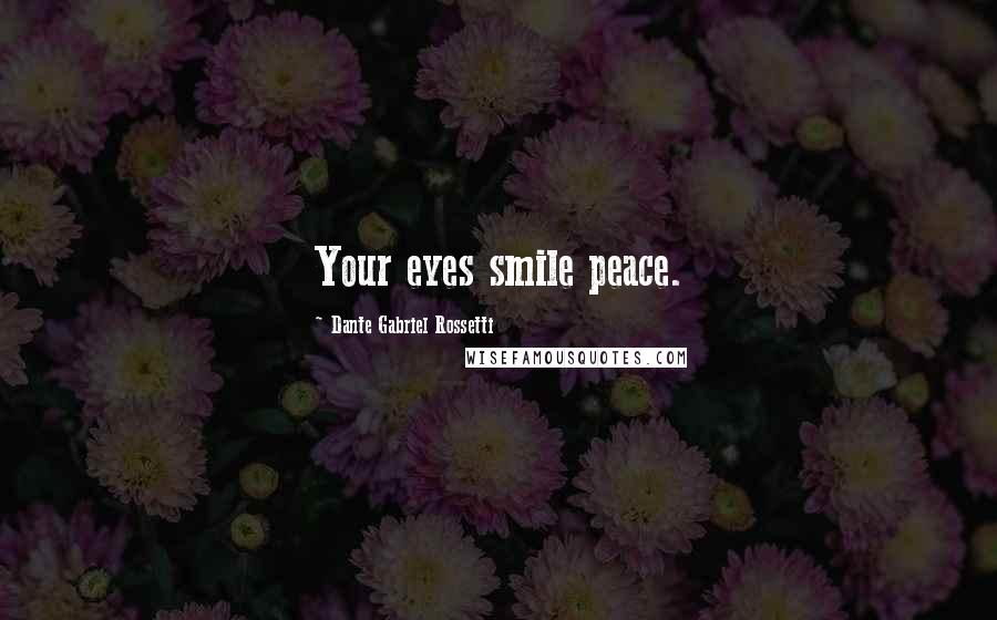 Dante Gabriel Rossetti quotes: Your eyes smile peace.