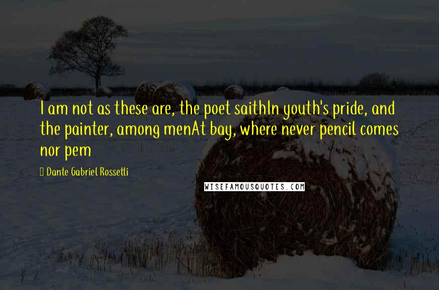 Dante Gabriel Rossetti quotes: I am not as these are, the poet saithIn youth's pride, and the painter, among menAt bay, where never pencil comes nor pem