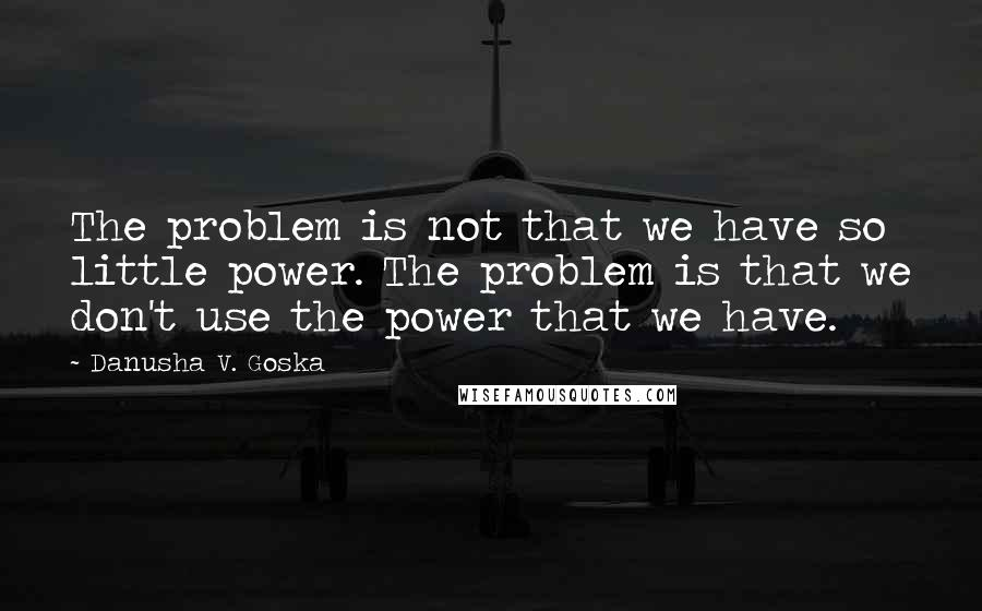 Danusha V. Goska quotes: The problem is not that we have so little power. The problem is that we don't use the power that we have.