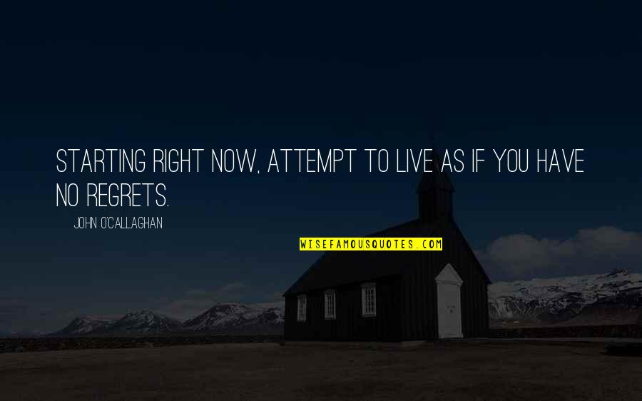 Danza's Quotes By John O'Callaghan: Starting right now, attempt to live as if