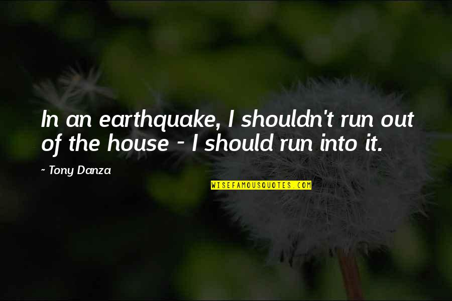 Danza's Quotes By Tony Danza: In an earthquake, I shouldn't run out of