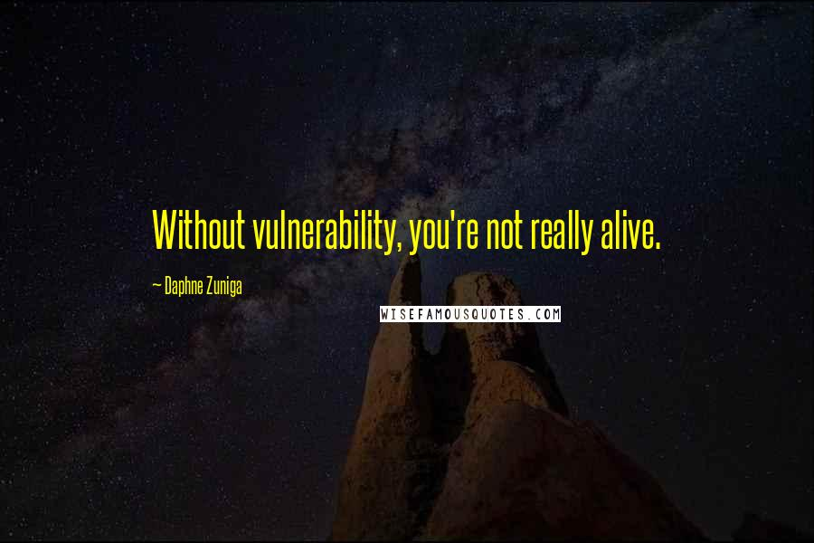 Daphne Zuniga quotes: Without vulnerability, you're not really alive.