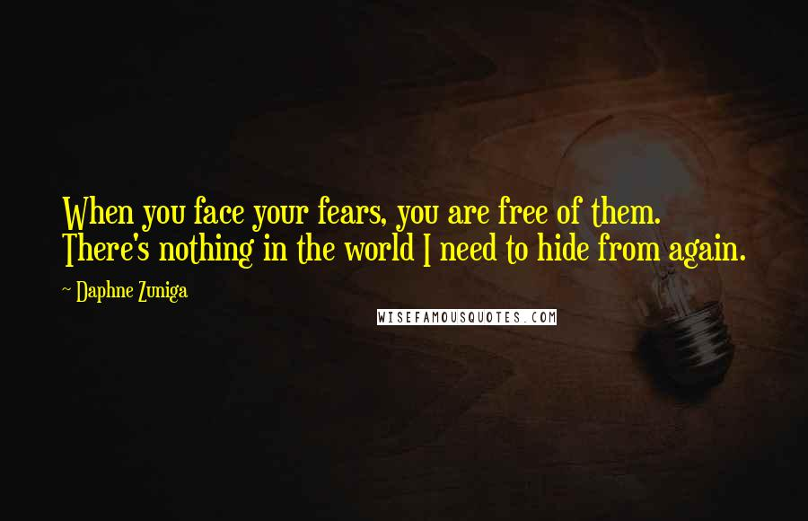 Daphne Zuniga quotes: When you face your fears, you are free of them. There's nothing in the world I need to hide from again.