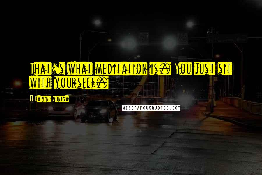 Daphne Zuniga quotes: That's what meditation is. You just sit with yourself.