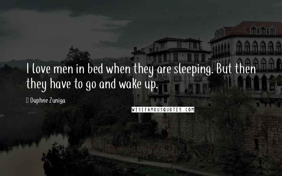 Daphne Zuniga quotes: I love men in bed when they are sleeping. But then they have to go and wake up.