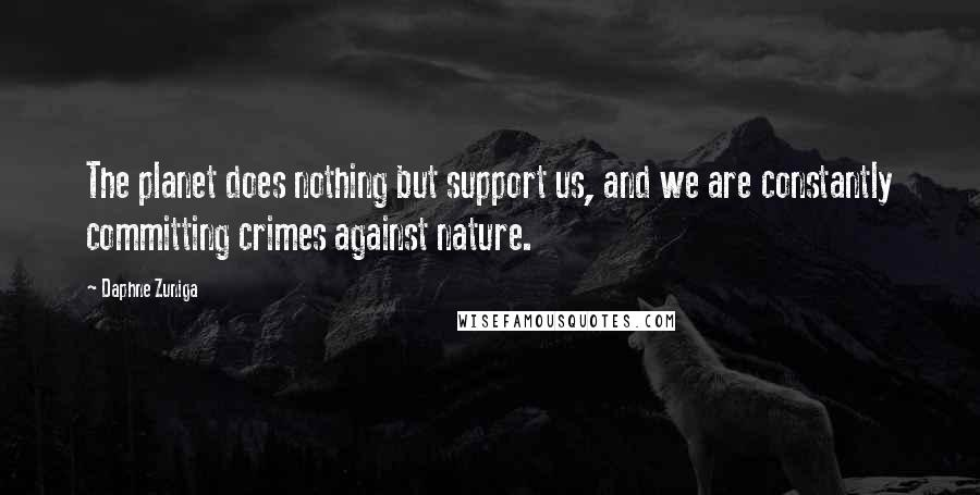 Daphne Zuniga quotes: The planet does nothing but support us, and we are constantly committing crimes against nature.