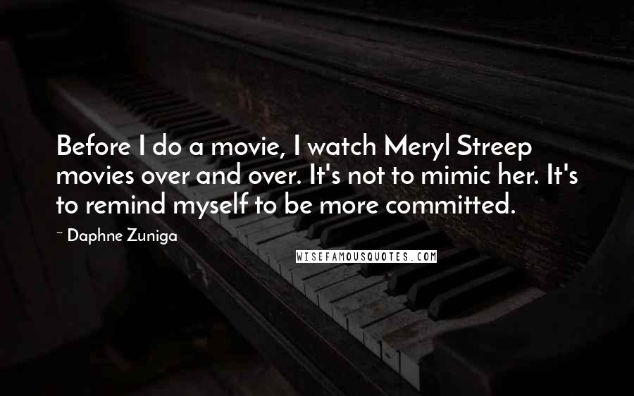 Daphne Zuniga quotes: Before I do a movie, I watch Meryl Streep movies over and over. It's not to mimic her. It's to remind myself to be more committed.