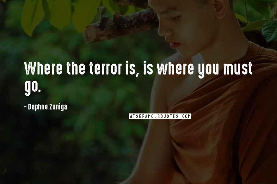 Daphne Zuniga quotes: Where the terror is, is where you must go.