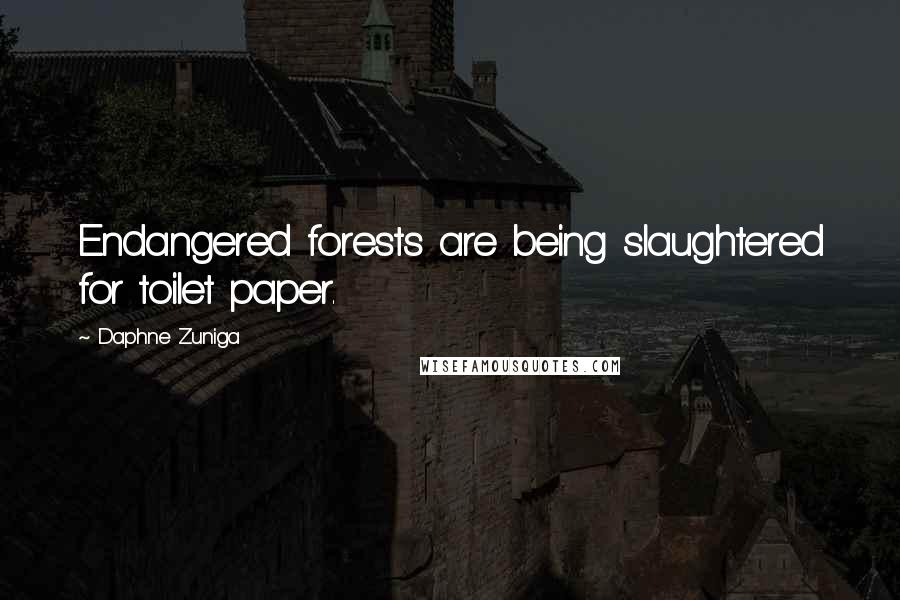 Daphne Zuniga quotes: Endangered forests are being slaughtered for toilet paper.