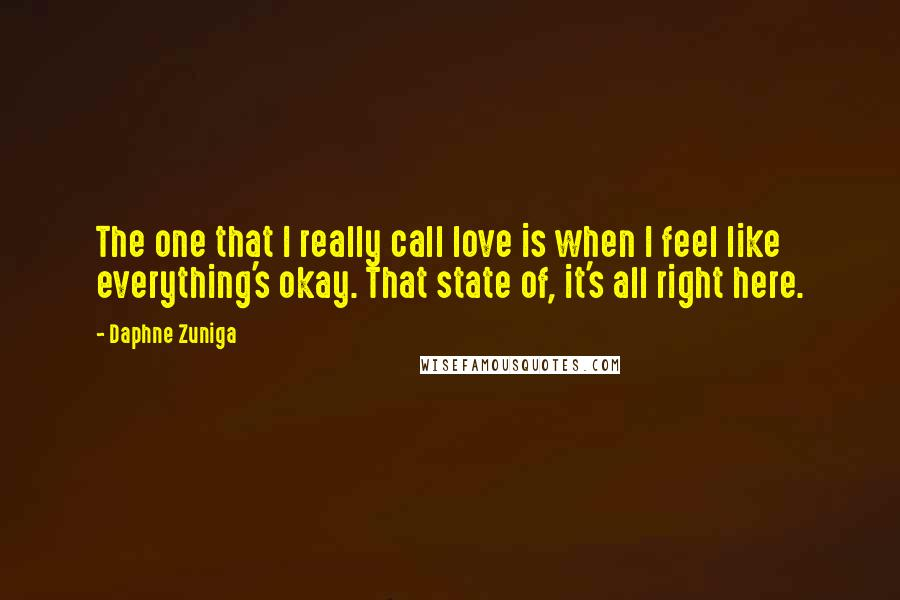 Daphne Zuniga quotes: The one that I really call love is when I feel like everything's okay. That state of, it's all right here.