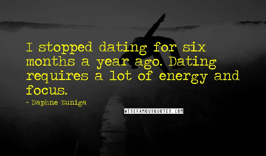 Daphne Zuniga quotes: I stopped dating for six months a year ago. Dating requires a lot of energy and focus.