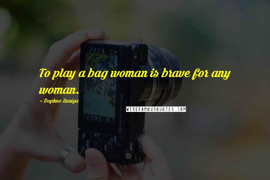 Daphne Zuniga quotes: To play a bag woman is brave for any woman.