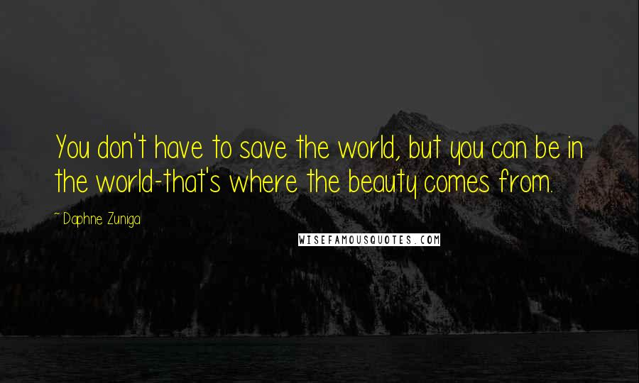 Daphne Zuniga quotes: You don't have to save the world, but you can be in the world-that's where the beauty comes from.