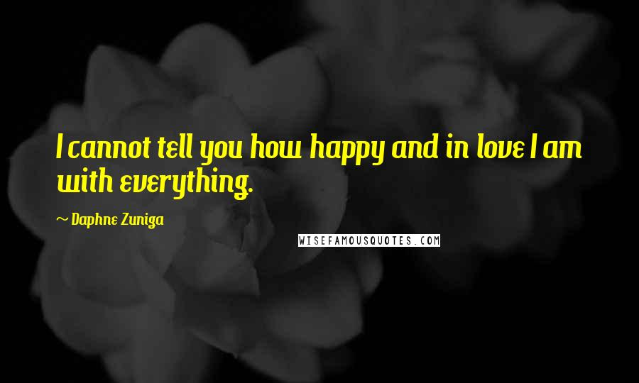 Daphne Zuniga quotes: I cannot tell you how happy and in love I am with everything.