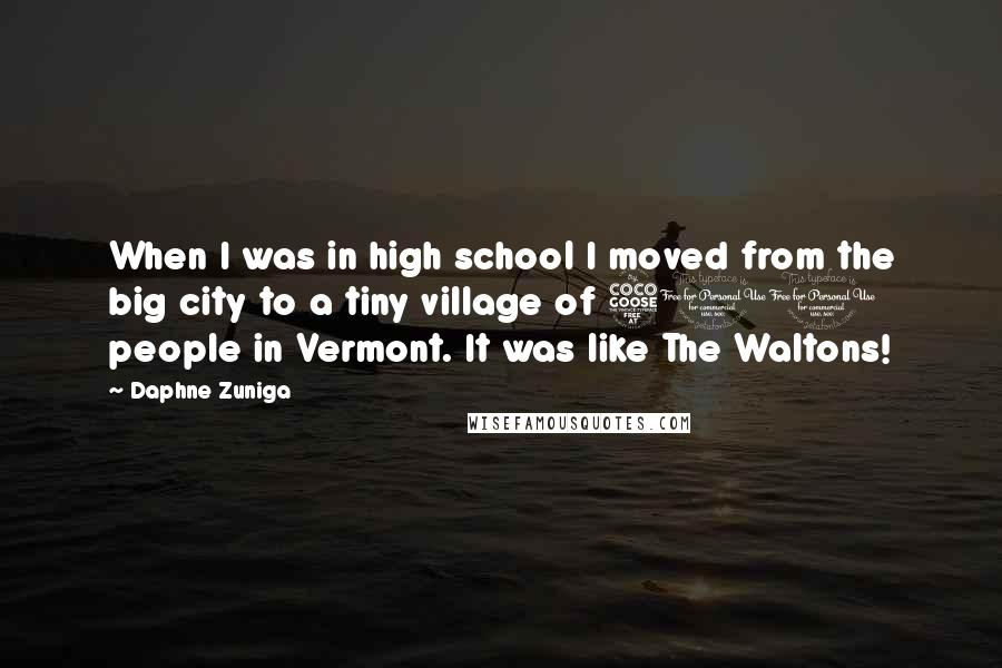 Daphne Zuniga quotes: When I was in high school I moved from the big city to a tiny village of 500 people in Vermont. It was like The Waltons!