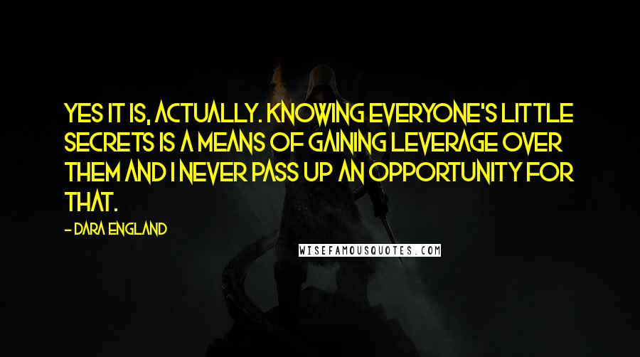 Dara England quotes: Yes it is, actually. Knowing everyone's little secrets is a means of gaining leverage over them and I never pass up an opportunity for that.