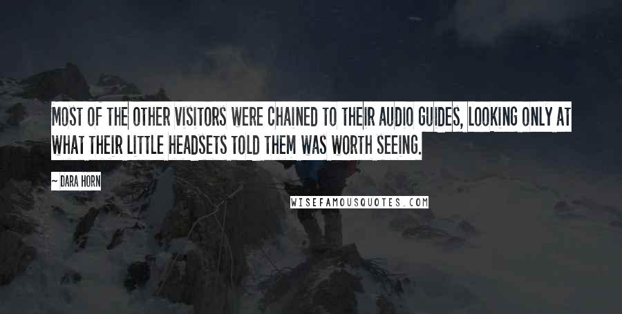 Dara Horn quotes: Most of the other visitors were chained to their audio guides, looking only at what their little headsets told them was worth seeing.