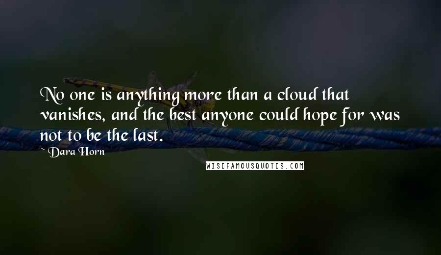 Dara Horn quotes: No one is anything more than a cloud that vanishes, and the best anyone could hope for was not to be the last.