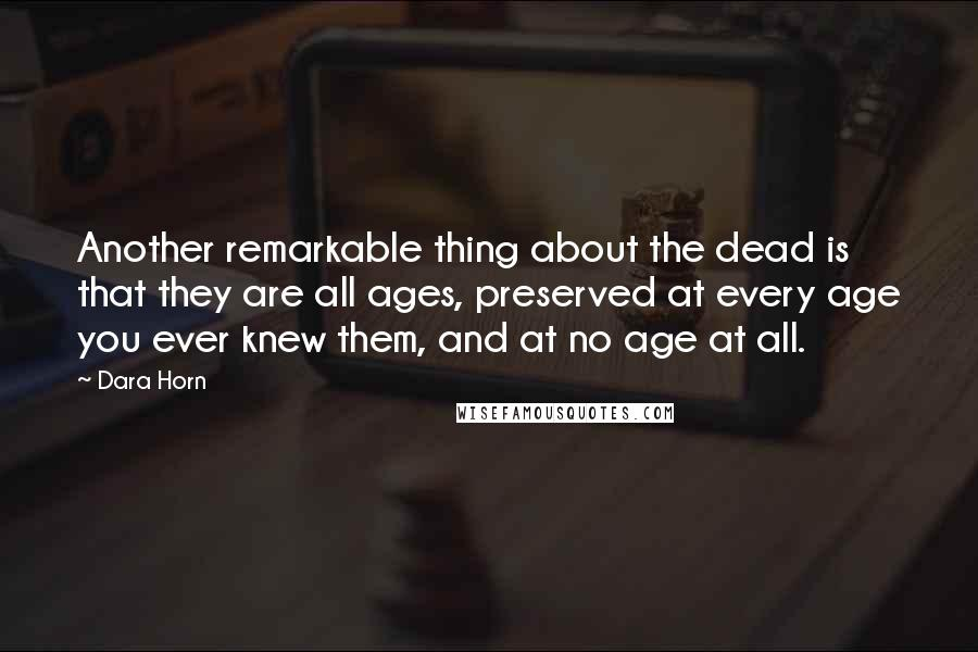 Dara Horn quotes: Another remarkable thing about the dead is that they are all ages, preserved at every age you ever knew them, and at no age at all.