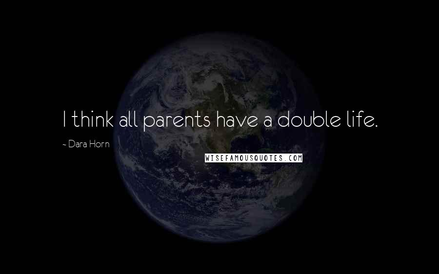 Dara Horn quotes: I think all parents have a double life.