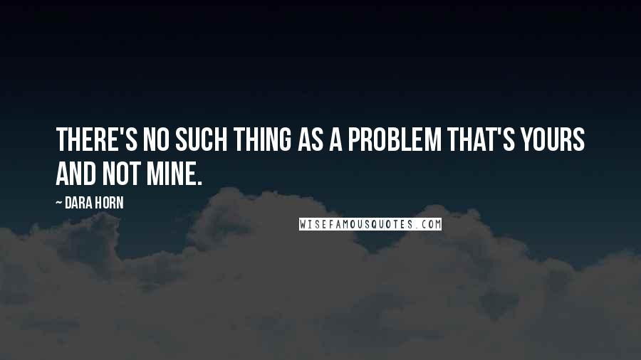 Dara Horn quotes: There's no such thing as a problem that's yours and not mine.