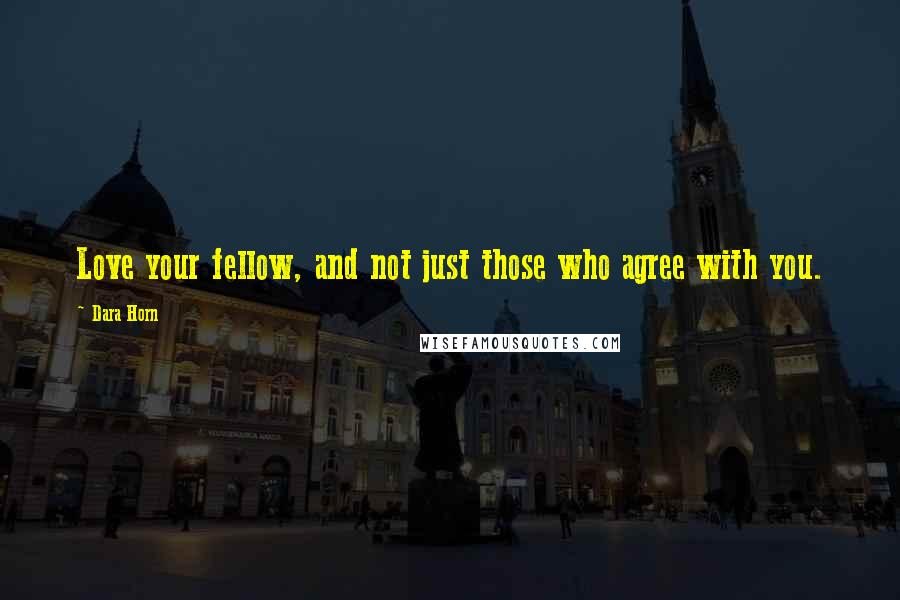 Dara Horn quotes: Love your fellow, and not just those who agree with you.