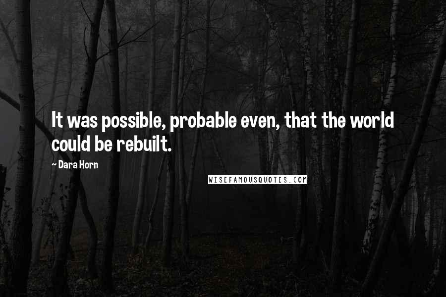 Dara Horn quotes: It was possible, probable even, that the world could be rebuilt.