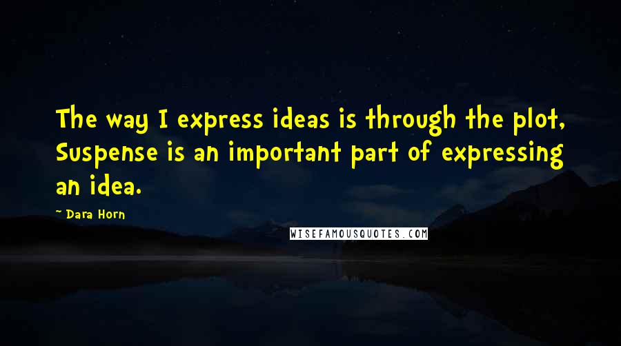 Dara Horn quotes: The way I express ideas is through the plot, Suspense is an important part of expressing an idea.