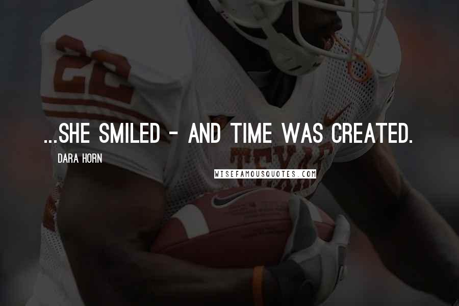 Dara Horn quotes: ...she smiled - and time was created.