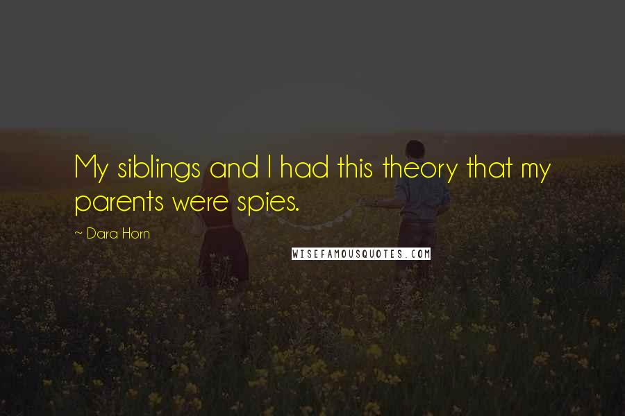 Dara Horn quotes: My siblings and I had this theory that my parents were spies.