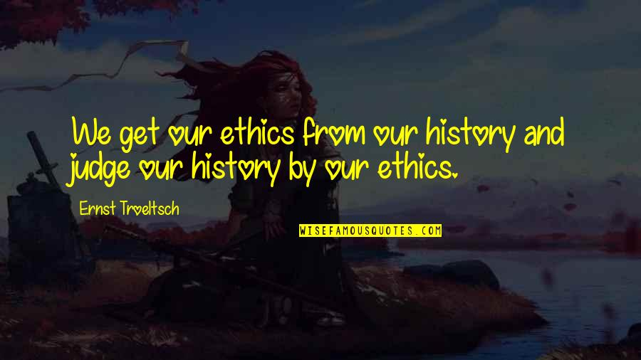 Dara Singh Famous Quotes By Ernst Troeltsch: We get our ethics from our history and