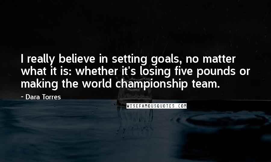 Dara Torres quotes: I really believe in setting goals, no matter what it is: whether it's losing five pounds or making the world championship team.