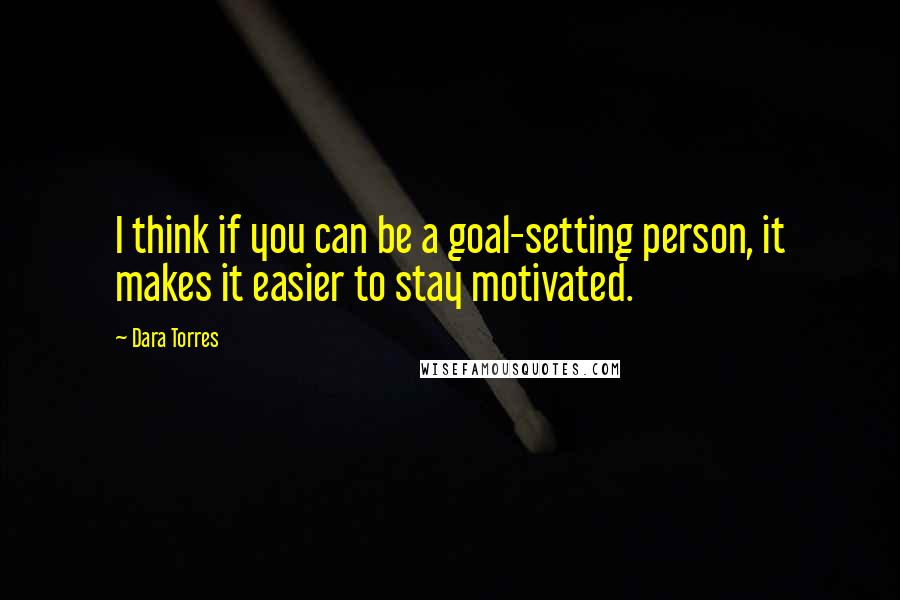 Dara Torres quotes: I think if you can be a goal-setting person, it makes it easier to stay motivated.