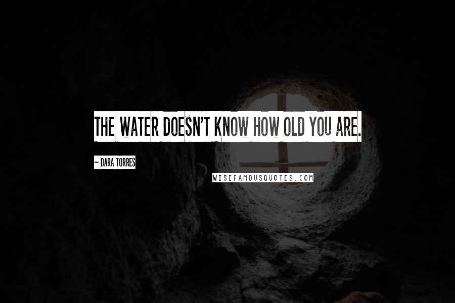Dara Torres quotes: The water doesn't know how old you are.
