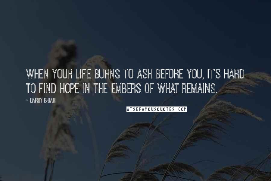 Darby Briar quotes: When your life burns to ash before you, it's hard to find hope in the embers of what remains.