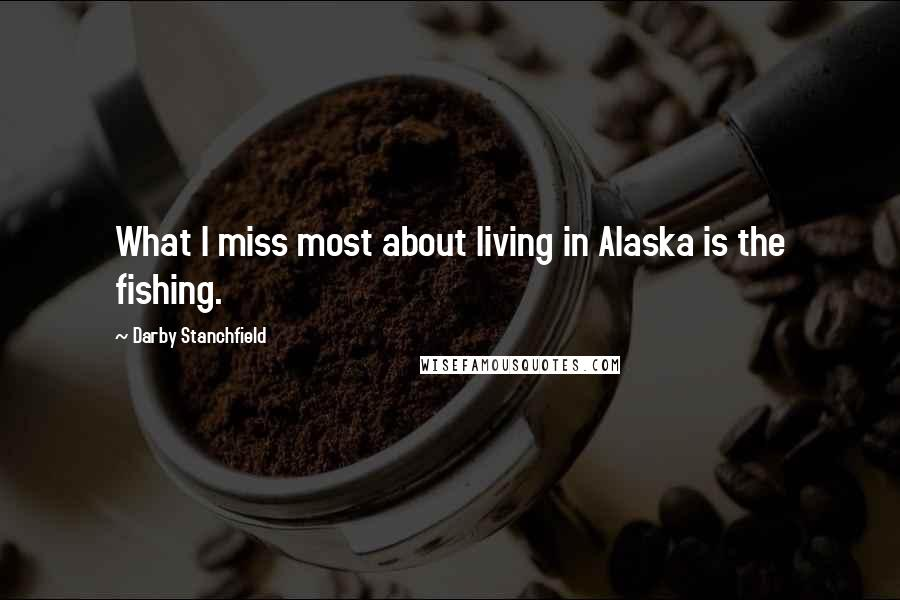 Darby Stanchfield quotes: What I miss most about living in Alaska is the fishing.
