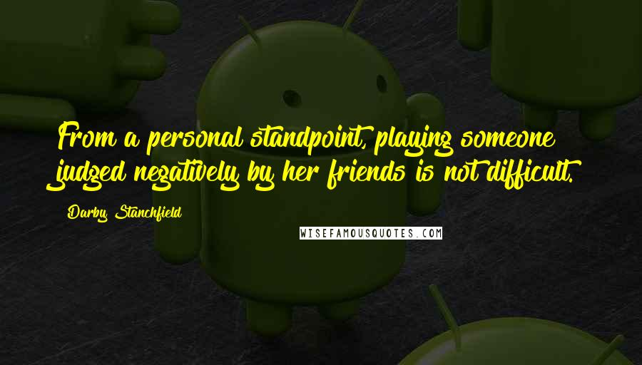 Darby Stanchfield quotes: From a personal standpoint, playing someone judged negatively by her friends is not difficult.