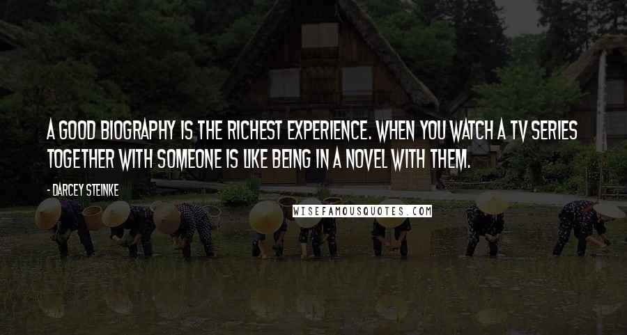 Darcey Steinke quotes: A good biography is the richest experience. When you watch a TV series together with someone is like being in a novel with them.