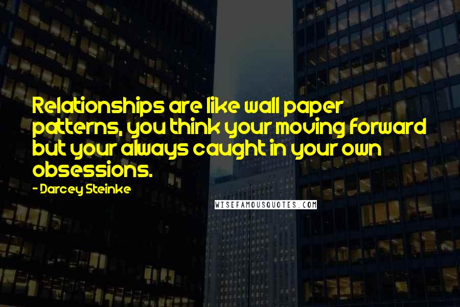 Darcey Steinke quotes: Relationships are like wall paper patterns, you think your moving forward but your always caught in your own obsessions.