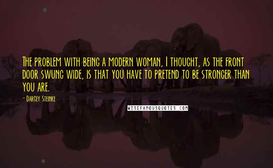 Darcey Steinke quotes: The problem with being a modern woman, I thought, as the front door swung wide, is that you have to pretend to be stronger than you are.