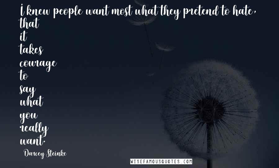 Darcey Steinke quotes: I knew people want most what they pretend to hate, that it takes courage to say what you really want.