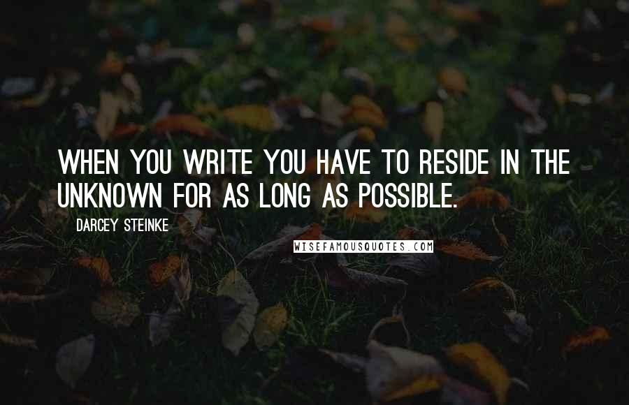 Darcey Steinke quotes: When you write you have to reside in the unknown for as long as possible.