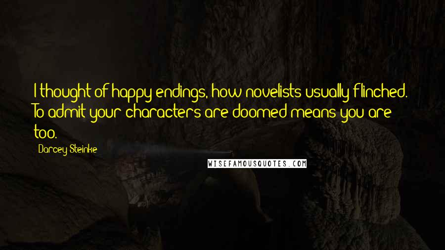 Darcey Steinke quotes: I thought of happy endings, how novelists usually flinched. To admit your characters are doomed means you are too.