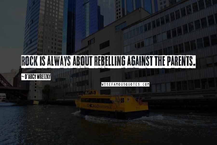 D'arcy Wretzky quotes: Rock is always about rebelling against the parents.
