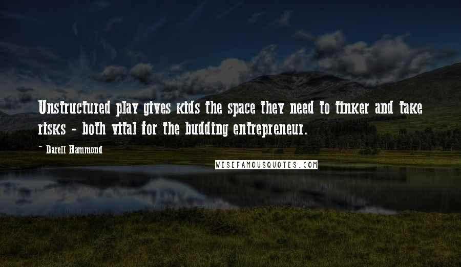 Darell Hammond quotes: Unstructured play gives kids the space they need to tinker and take risks - both vital for the budding entrepreneur.