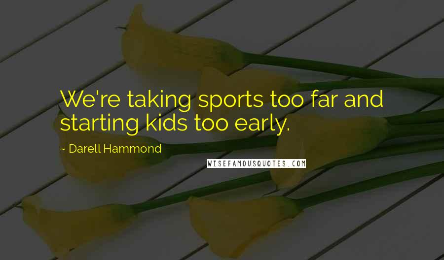 Darell Hammond quotes: We're taking sports too far and starting kids too early.
